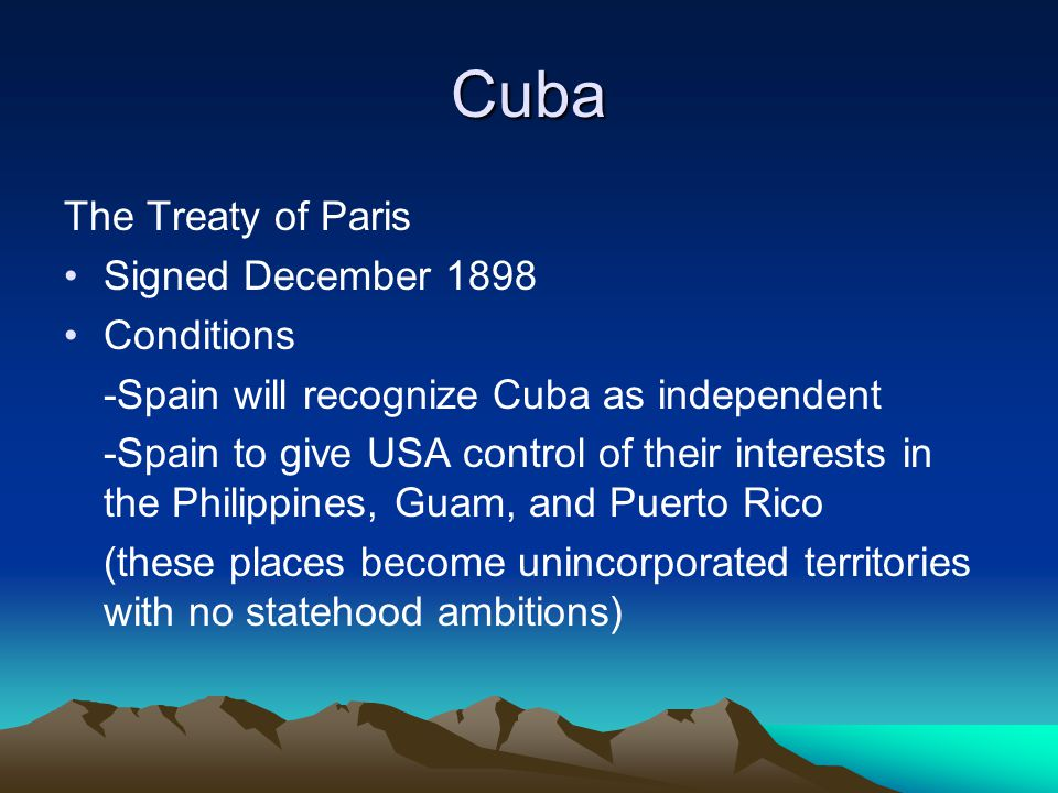 Cuba The Treaty of Paris Signed December 1898 Conditions -Spain will recognize Cuba as independent -Spain to give USA control of their interests in th
