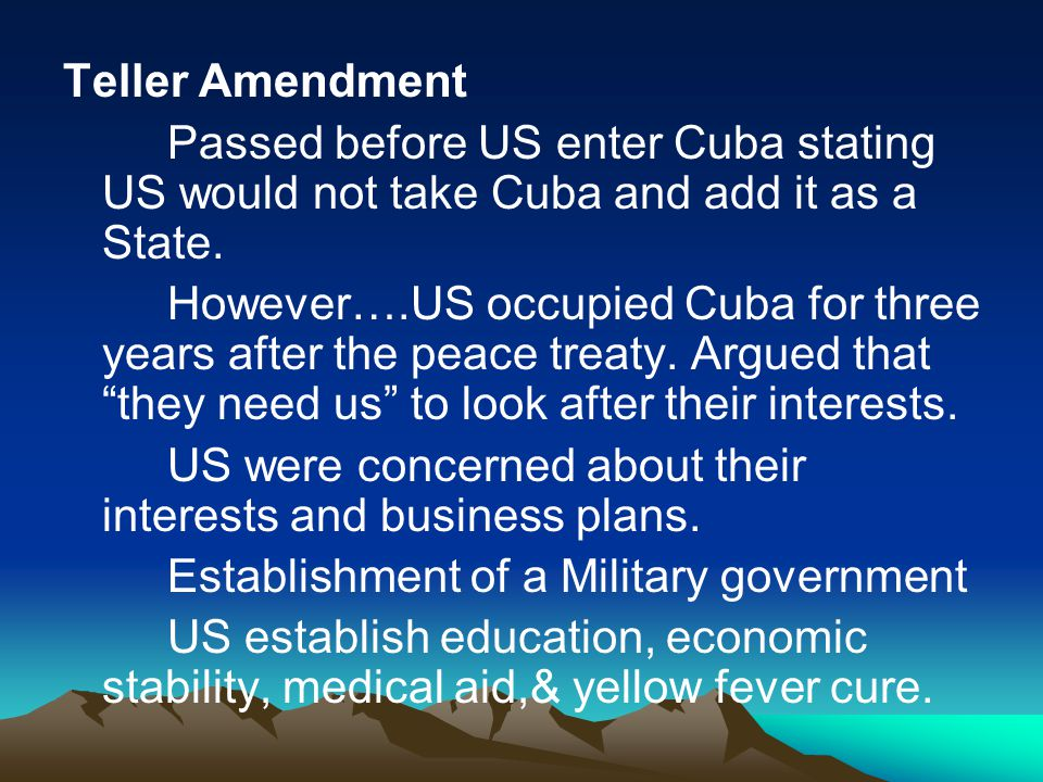 Teller Amendment Passed before US enter Cuba stating US would not take Cuba and add it as a State. However….US occupied Cuba for three years after the