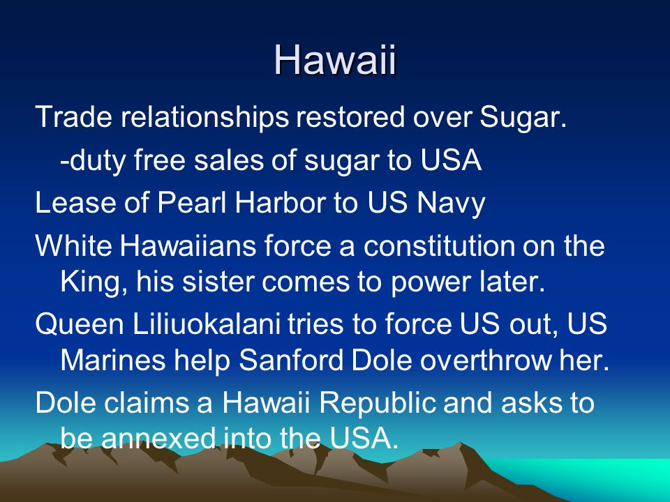 Hawaii Trade relationships restored over Sugar. -duty free sales of sugar to USA Lease of Pearl Harbor to US Navy White Hawaiians force a constitution