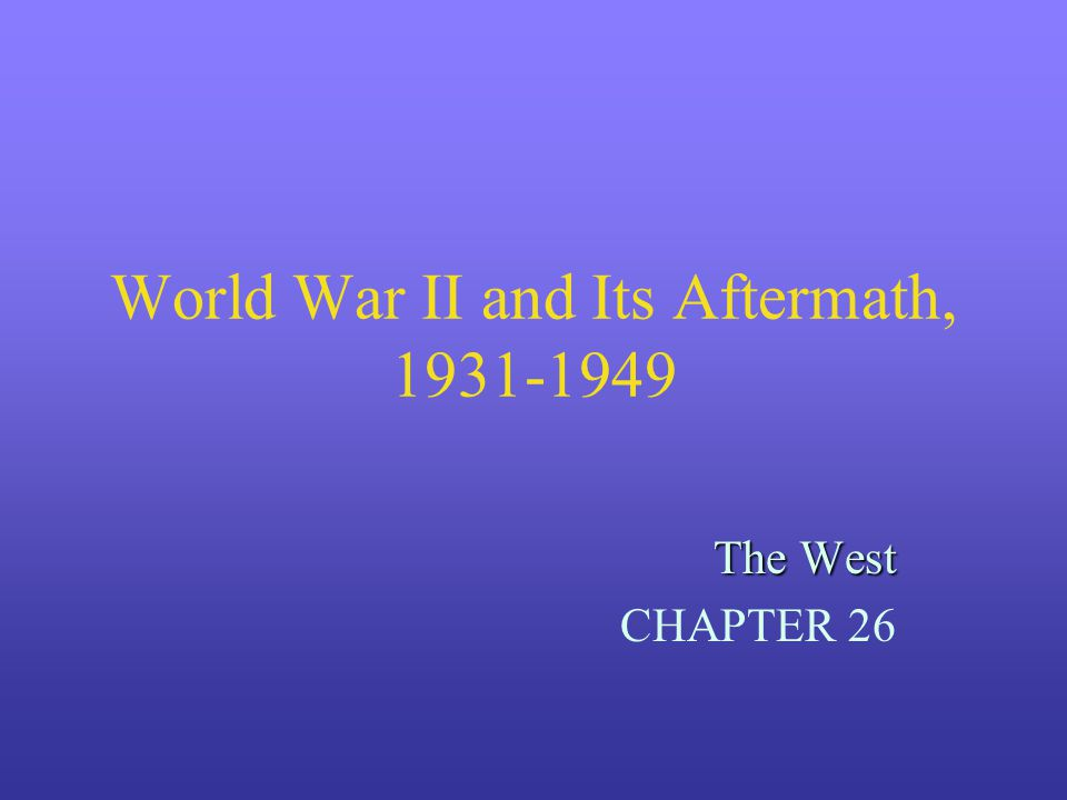World War II and Its Aftermath, 1931-1949 The West CHAPTER 26