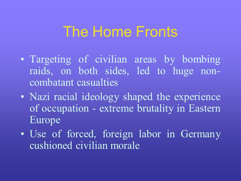 The Home Fronts Targeting of civilian areas by bombing raids, on both sides, led to huge non- combatant casualties Nazi racial ideology shaped the experience of occupation - extreme brutality in Eastern Europe Use of forced, foreign labor in Germany cushioned civilian morale