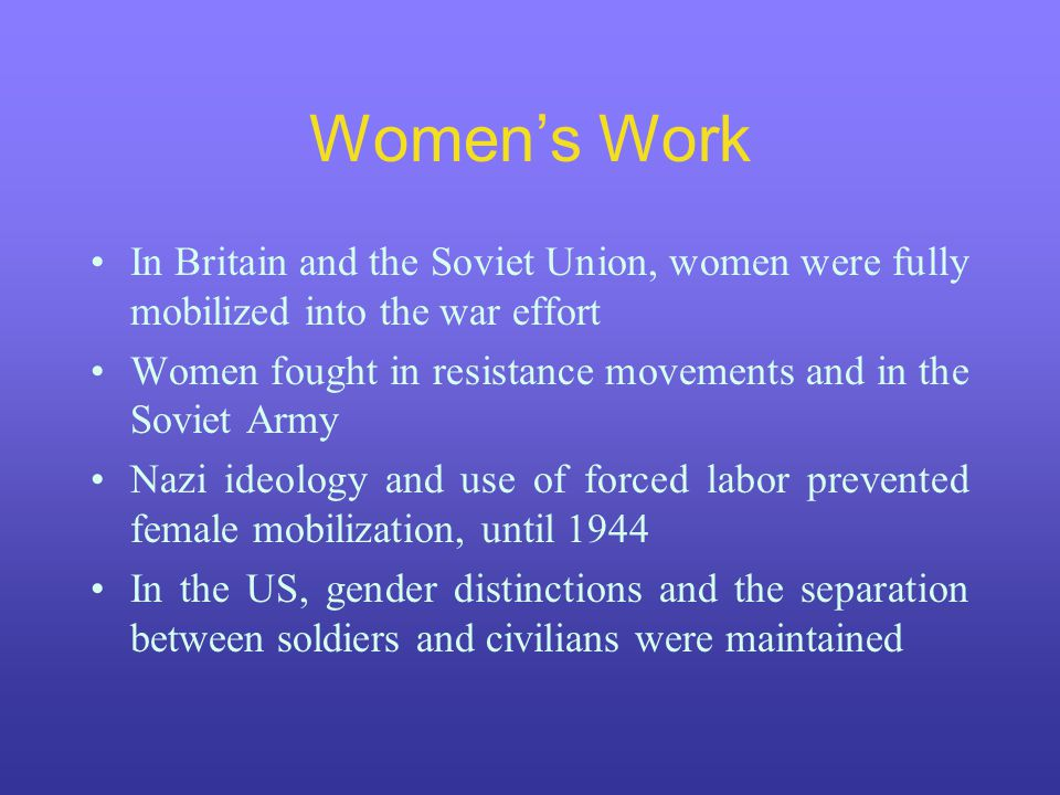Women's Work In Britain and the Soviet Union, women were fully mobilized into the war effort Women fought in resistance movements and in the Soviet Army Nazi ideology and use of forced labor prevented female mobilization, until 1944 In the US, gender distinctions and the separation between soldiers and civilians were maintained