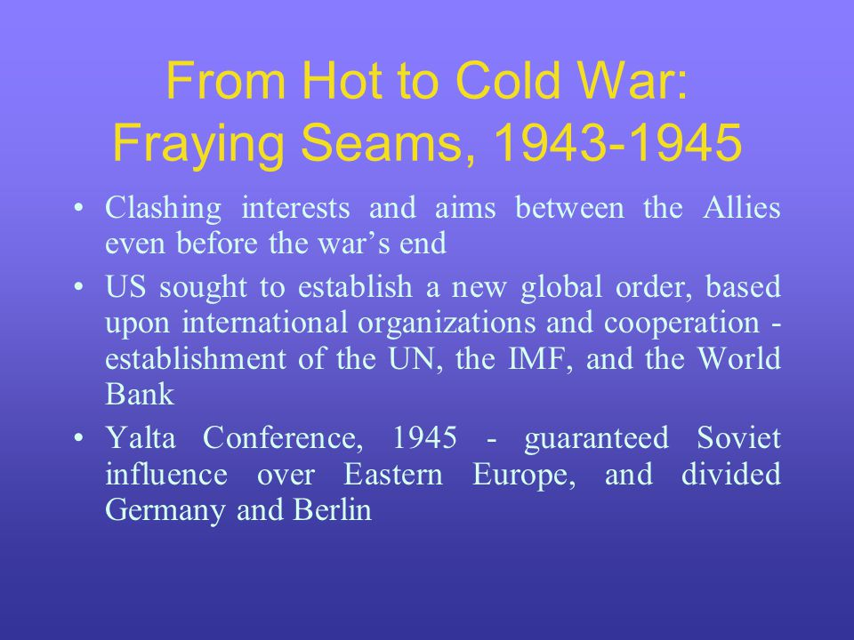 From Hot to Cold War: Fraying Seams, 1943-1945 Clashing interests and aims between the Allies even before the war's end US sought to establish a new global order, based upon international organizations and cooperation - establishment of the UN, the IMF, and the World Bank Yalta Conference, 1945 - guaranteed Soviet influence over Eastern Europe, and divided Germany and Berlin