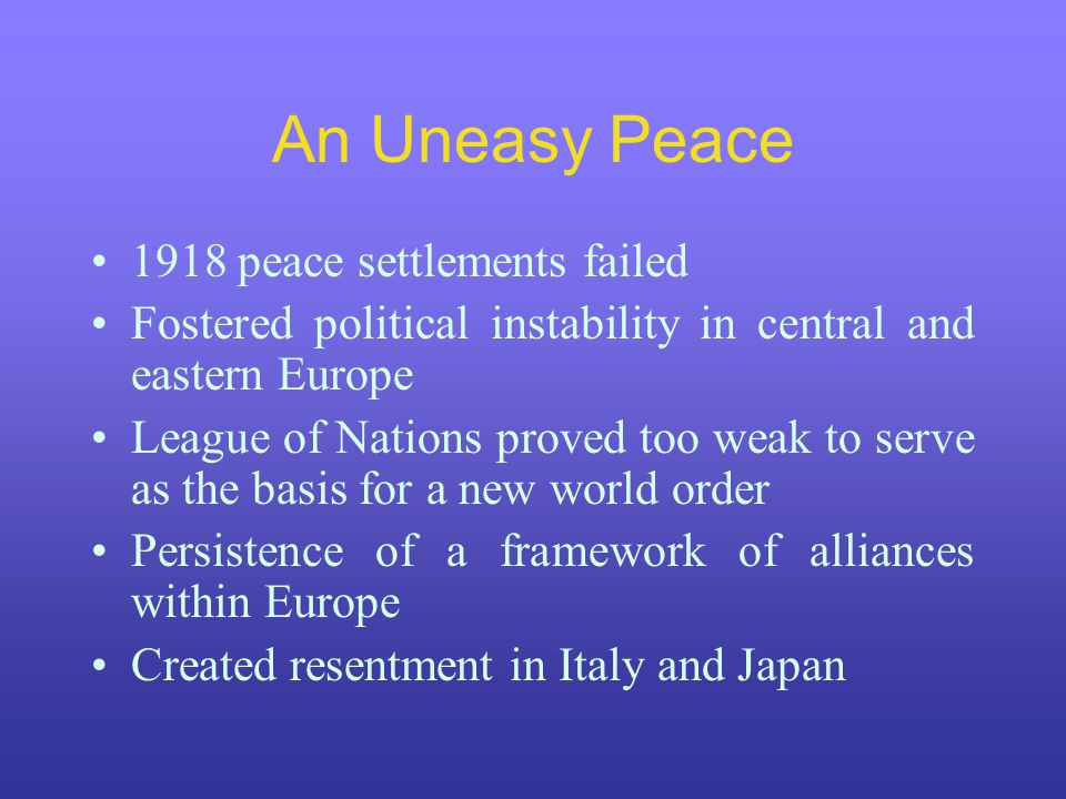 An Uneasy Peace 1918 peace settlements failed Fostered political instability in central and eastern Europe League of Nations proved too weak to serve as the basis for a new world order Persistence of a framework of alliances within Europe Created resentment in Italy and Japan