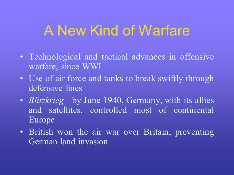A New Kind of Warfare Technological and tactical advances in offensive warfare, since WWI Use of air force and tanks to break swiftly through defensive lines Blitzkrieg - by June 1940, Germany, with its allies and satellites, controlled most of continental Europe British won the air war over Britain, preventing German land invasion