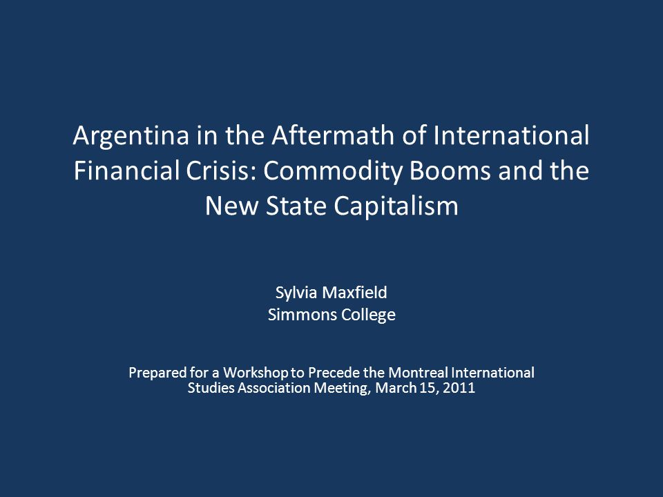 Argentina in the Aftermath of International Financial Crisis: Commodity Booms and the New State Capitalism Sylvia Maxfield Simmons College Prepared for a Workshop to Precede the Montreal International Studies Association Meeting, March 15, 2011