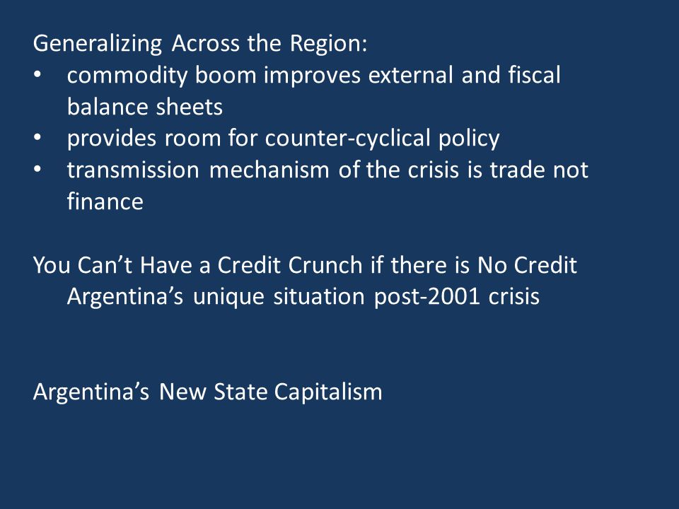 Generalizing Across the Region: commodity boom improves external and fiscal balance sheets provides room for counter-cyclical policy transmission mechanism of the crisis is trade not finance You Can't Have a Credit Crunch if there is No Credit Argentina's unique situation post-2001 crisis Argentina's New State Capitalism
