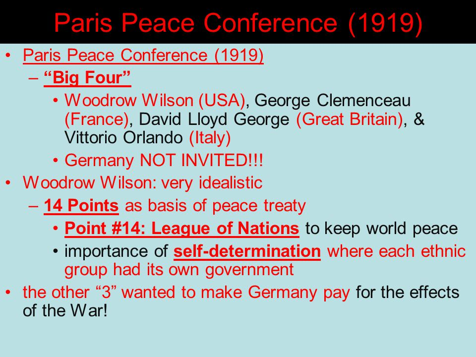 Paris Peace Conference (1919) – Big Four Woodrow Wilson (USA), George Clemenceau (France), David Lloyd George (Great Britain), & Vittorio Orlando (Italy) Germany NOT INVITED!!.