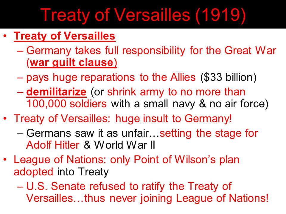 Treaty of Versailles (1919) Treaty of Versailles –Germany takes full responsibility for the Great War (war guilt clause) –pays huge reparations to the Allies ($33 billion) –demilitarize (or shrink army to no more than 100,000 soldiers with a small navy & no air force) Treaty of Versailles: huge insult to Germany.
