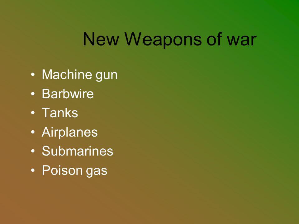 New Weapons of war Machine gun Barbwire Tanks Airplanes Submarines Poison gas
