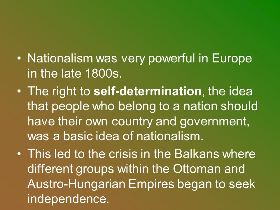 Nationalism was very powerful in Europe in the late 1800s. The right to self-determination, the idea that people who belong to a nation should have th