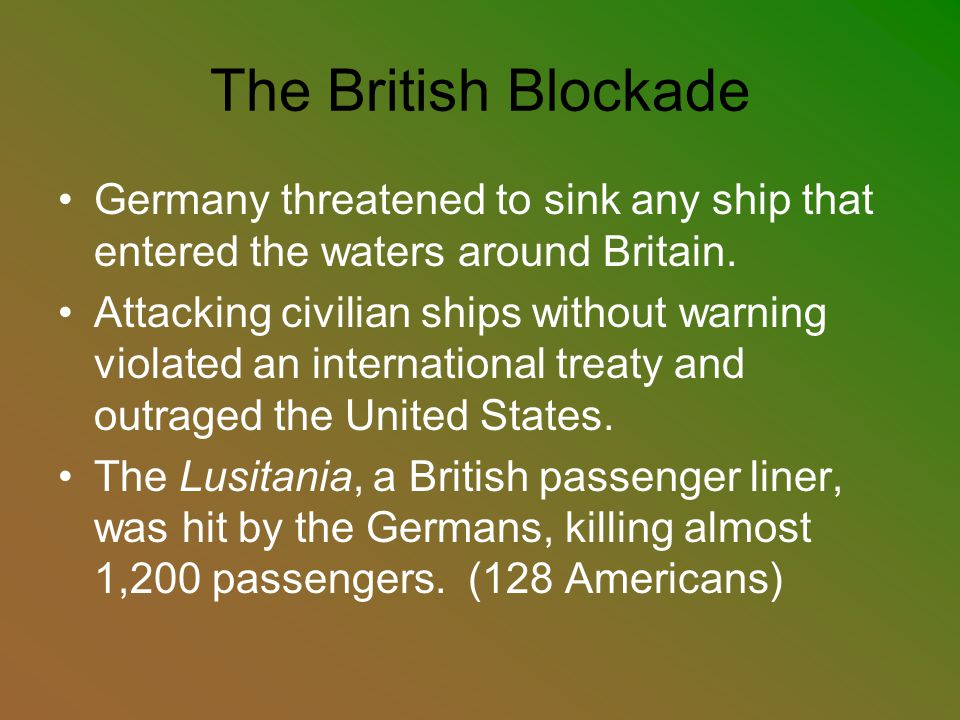 The British Blockade Germany threatened to sink any ship that entered the waters around Britain.