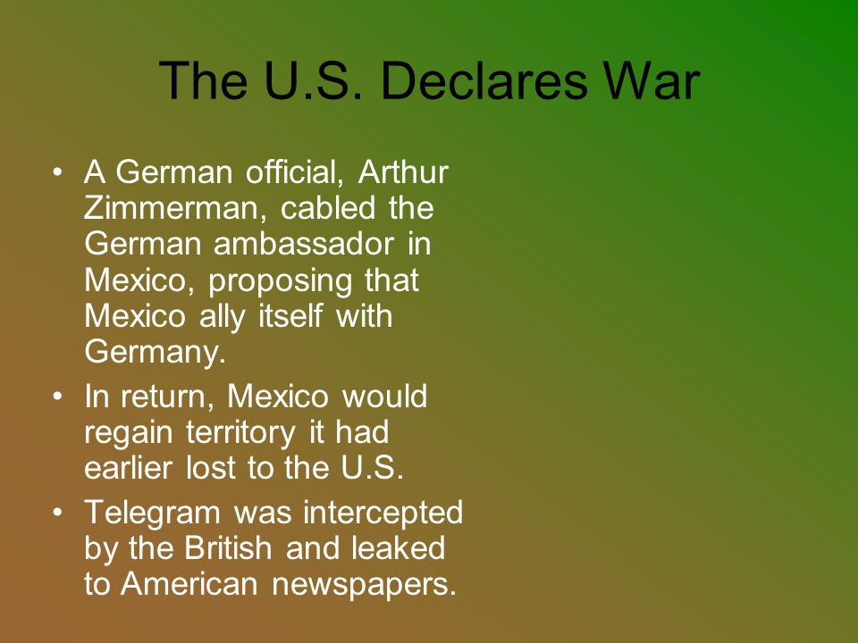 The U.S. Declares War A German official, Arthur Zimmerman, cabled the German ambassador in Mexico, proposing that Mexico ally itself with Germany. In