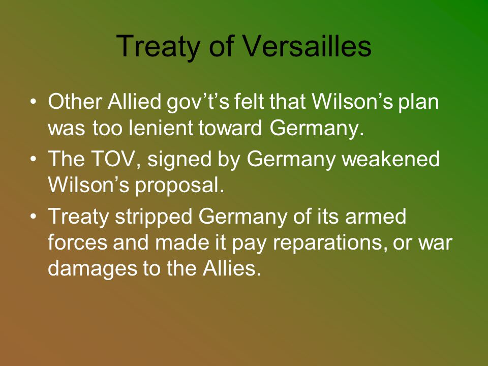 Treaty of Versailles Other Allied gov't's felt that Wilson's plan was too lenient toward Germany. The TOV, signed by Germany weakened Wilson's proposa
