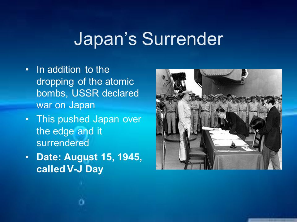 Japan's Surrender In addition to the dropping of the atomic bombs, USSR declared war on Japan This pushed Japan over the edge and it surrendered Date: August 15, 1945, called V-J Day