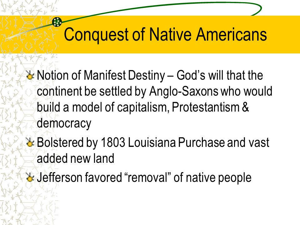 Conquest of Native Americans Notion of Manifest Destiny – God's will that the continent be settled by Anglo-Saxons who would build a model of capitali