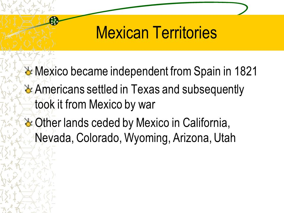 Mexican Territories Mexico became independent from Spain in 1821 Americans settled in Texas and subsequently took it from Mexico by war Other lands ce