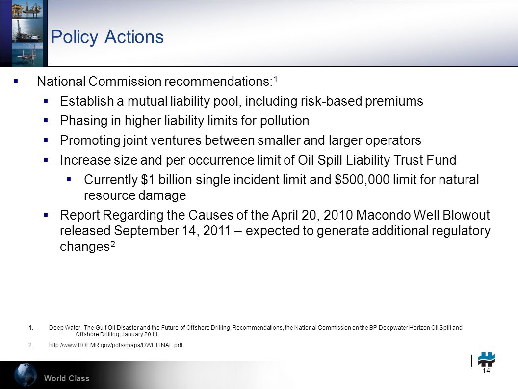 World Class 14 Policy Actions  National Commission recommendations: 1  Establish a mutual liability pool, including risk-based premiums  Phasing in higher liability limits for pollution  Promoting joint ventures between smaller and larger operators  Increase size and per occurrence limit of Oil Spill Liability Trust Fund  Currently $1 billion single incident limit and $500,000 limit for natural resource damage  Report Regarding the Causes of the April 20, 2010 Macondo Well Blowout released September 14, 2011 – expected to generate additional regulatory changes 2 1.Deep Water, The Gulf Oil Disaster and the Future of Offshore Drilling, Recommendations, the National Commission on the BP Deepwater Horizon Oil Spill and Offshore Drilling, January 2011.