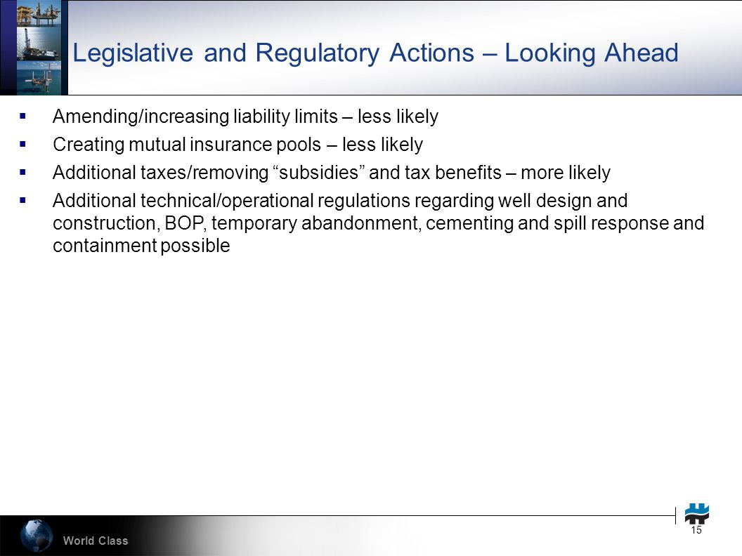 World Class 15 Legislative and Regulatory Actions – Looking Ahead  Amending/increasing liability limits – less likely  Creating mutual insurance pools – less likely  Additional taxes/removing subsidies and tax benefits – more likely  Additional technical/operational regulations regarding well design and construction, BOP, temporary abandonment, cementing and spill response and containment possible