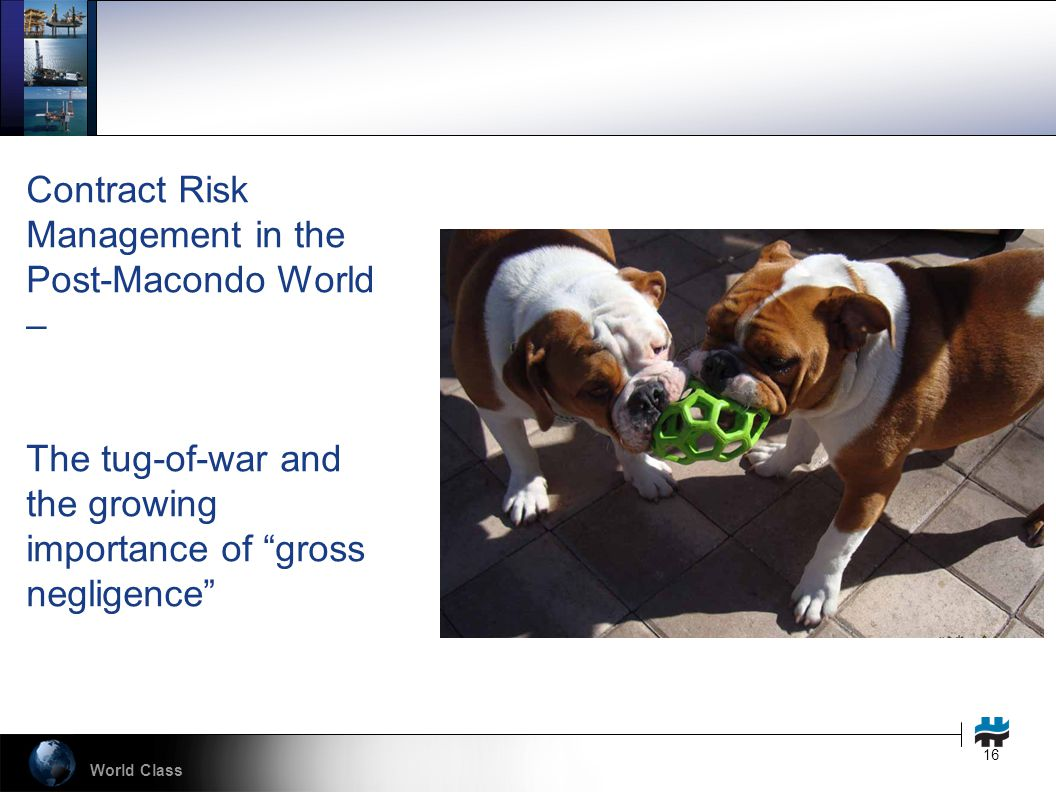 World Class 16 Contract Risk Management in the Post-Macondo World – The tug-of-war and the growing importance of gross negligence
