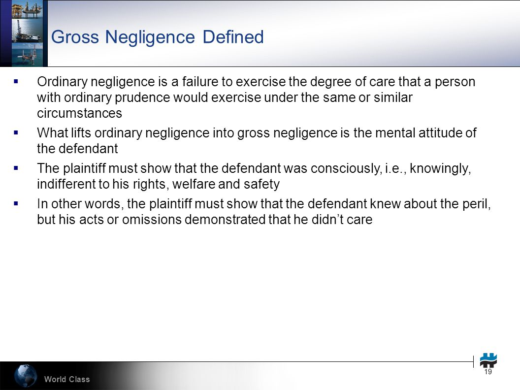 World Class 19 Gross Negligence Defined  Ordinary negligence is a failure to exercise the degree of care that a person with ordinary prudence would exercise under the same or similar circumstances  What lifts ordinary negligence into gross negligence is the mental attitude of the defendant  The plaintiff must show that the defendant was consciously, i.e., knowingly, indifferent to his rights, welfare and safety  In other words, the plaintiff must show that the defendant knew about the peril, but his acts or omissions demonstrated that he didn't care