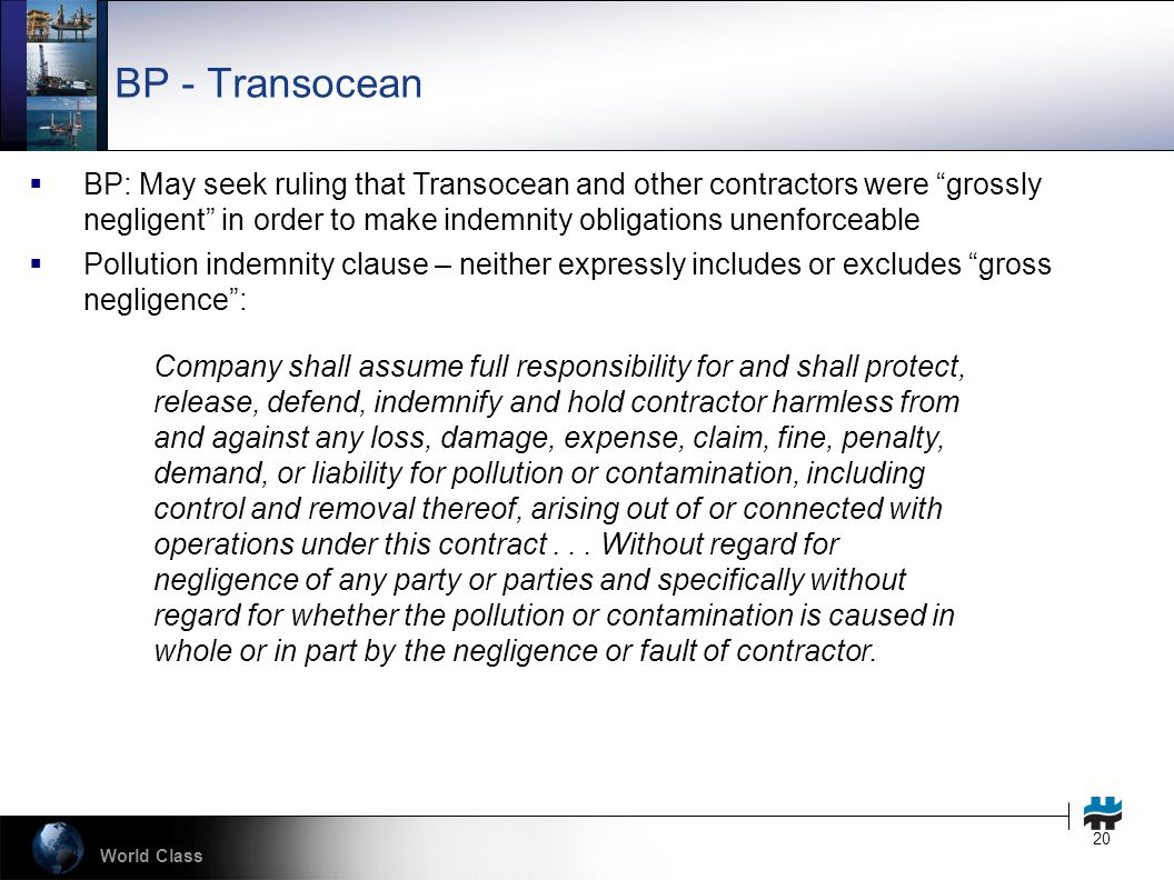 World Class 20 BP - Transocean  BP: May seek ruling that Transocean and other contractors were grossly negligent in order to make indemnity obligations unenforceable  Pollution indemnity clause – neither expressly includes or excludes gross negligence : Company shall assume full responsibility for and shall protect, release, defend, indemnify and hold contractor harmless from and against any loss, damage, expense, claim, fine, penalty, demand, or liability for pollution or contamination, including control and removal thereof, arising out of or connected with operations under this contract...