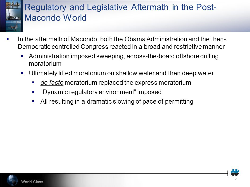 World Class 3 Regulatory and Legislative Aftermath in the Post- Macondo World  In the aftermath of Macondo, both the Obama Administration and the then- Democratic controlled Congress reacted in a broad and restrictive manner  Administration imposed sweeping, across-the-board offshore drilling moratorium  Ultimately lifted moratorium on shallow water and then deep water  de facto moratorium replaced the express moratorium  Dynamic regulatory environment imposed  All resulting in a dramatic slowing of pace of permitting
