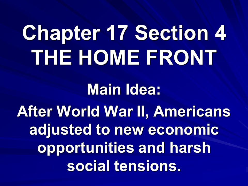 Chapter 17 Section 4 THE HOME FRONT Main Idea: After World War II, Americans adjusted to new economic opportunities and harsh social tensions.