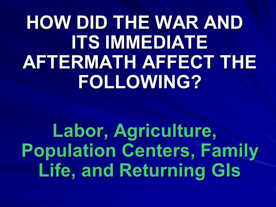 HOW DID THE WAR AND ITS IMMEDIATE AFTERMATH AFFECT THE FOLLOWING? Labor, Agriculture, Population Centers, Family Life, and Returning GIs