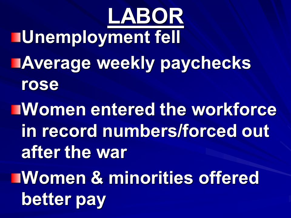 LABOR Unemployment fell Average weekly paychecks rose Women entered the workforce in record numbers/forced out after the war Women & minorities offere
