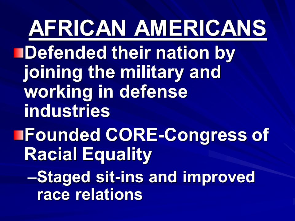 AFRICAN AMERICANS Defended their nation by joining the military and working in defense industries Founded CORE-Congress of Racial Equality –Staged sit