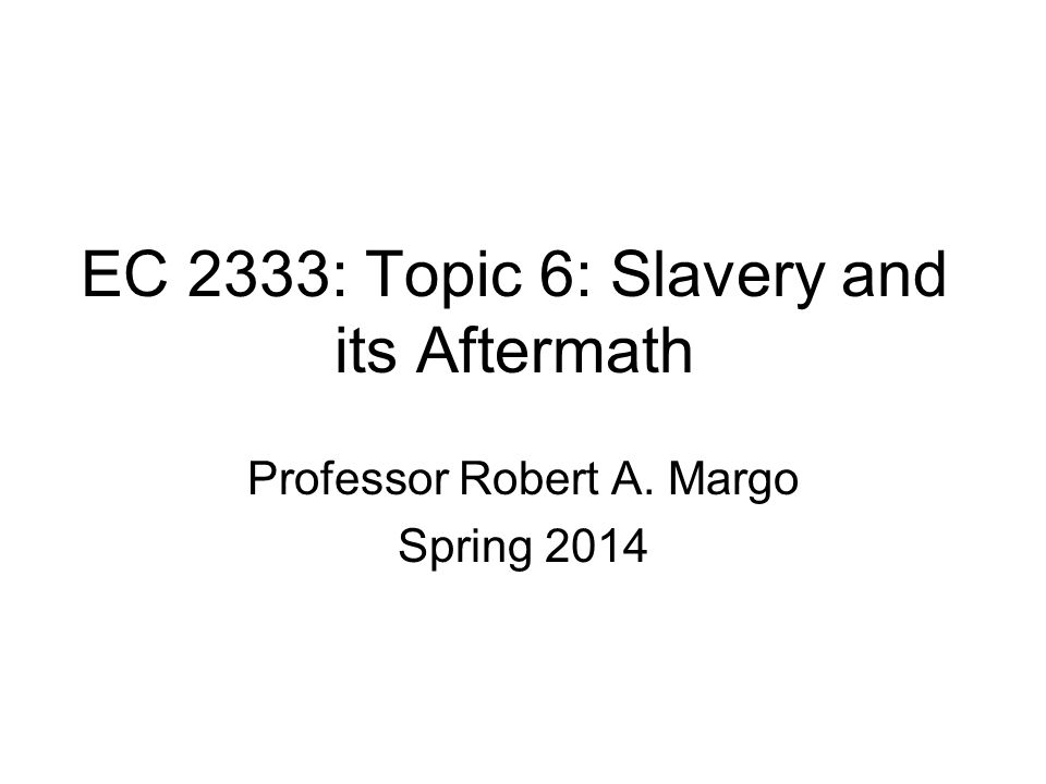 EC 2333: Topic 6: Slavery and its Aftermath Professor Robert A. Margo Spring 2014