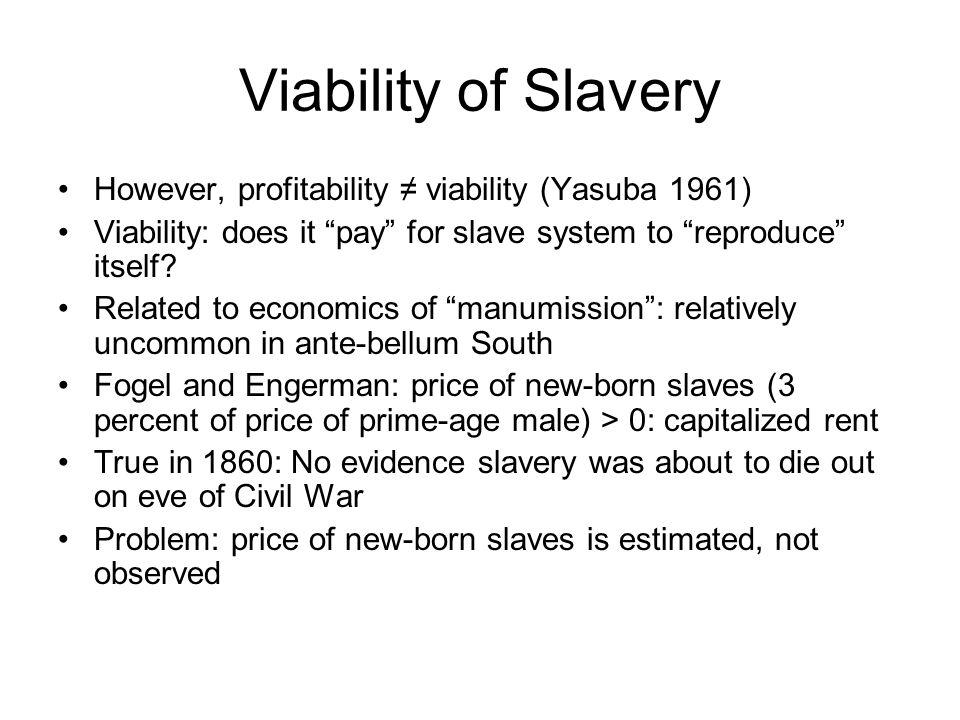 Viability of Slavery However, profitability ≠ viability (Yasuba 1961) Viability: does it pay for slave system to reproduce itself.