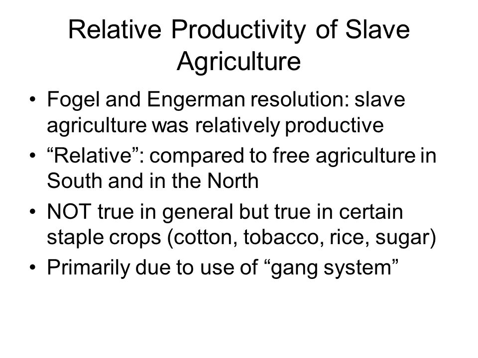 Relative Productivity of Slave Agriculture Fogel and Engerman resolution: slave agriculture was relatively productive Relative : compared to free agriculture in South and in the North NOT true in general but true in certain staple crops (cotton, tobacco, rice, sugar) Primarily due to use of gang system