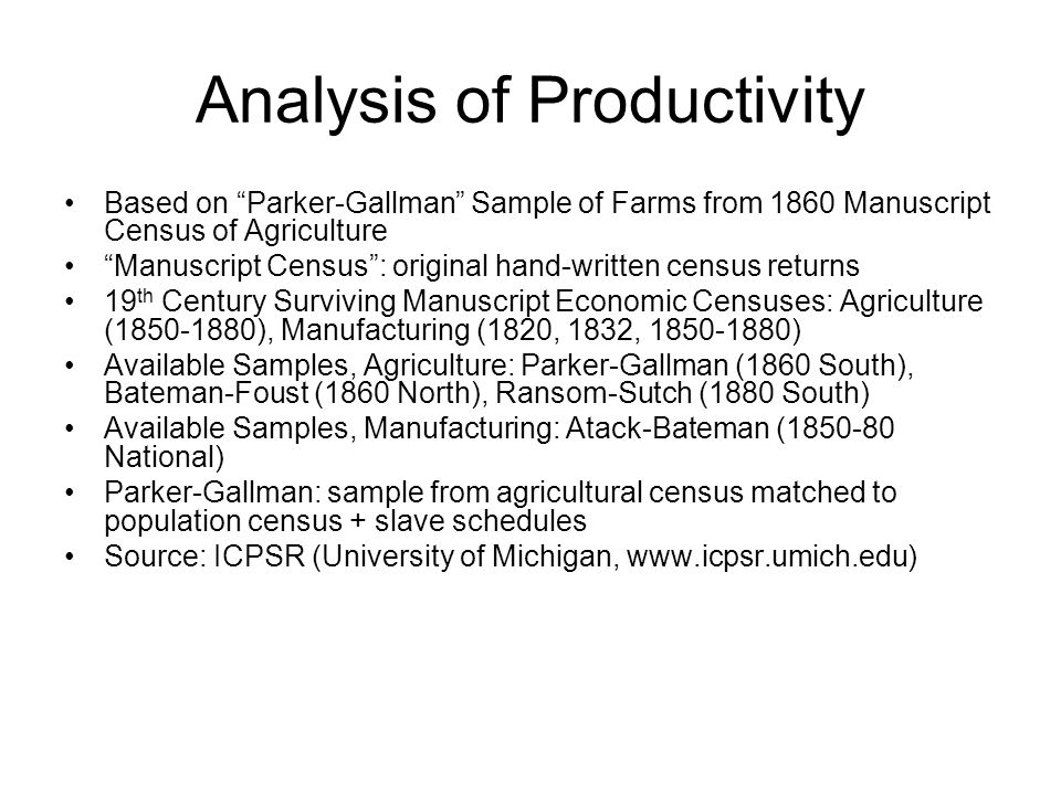 Analysis of Productivity Based on Parker-Gallman Sample of Farms from 1860 Manuscript Census of Agriculture Manuscript Census : original hand-written census returns 19 th Century Surviving Manuscript Economic Censuses: Agriculture (1850-1880), Manufacturing (1820, 1832, 1850-1880) Available Samples, Agriculture: Parker-Gallman (1860 South), Bateman-Foust (1860 North), Ransom-Sutch (1880 South) Available Samples, Manufacturing: Atack-Bateman (1850-80 National) Parker-Gallman: sample from agricultural census matched to population census + slave schedules Source: ICPSR (University of Michigan, www.icpsr.umich.edu)