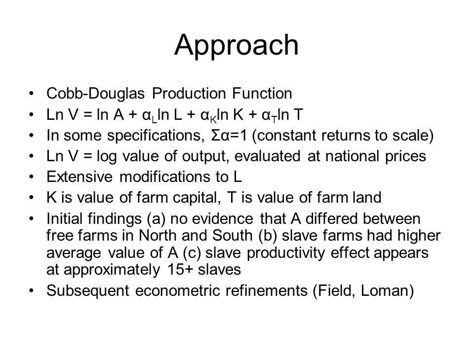 Approach Cobb-Douglas Production Function Ln V = ln A + α L ln L + α K ln K + α T ln T In some specifications, Σα=1 (constant returns to scale) Ln V = log value of output, evaluated at national prices Extensive modifications to L K is value of farm capital, T is value of farm land Initial findings (a) no evidence that A differed between free farms in North and South (b) slave farms had higher average value of A (c) slave productivity effect appears at approximately 15+ slaves Subsequent econometric refinements (Field, Loman)