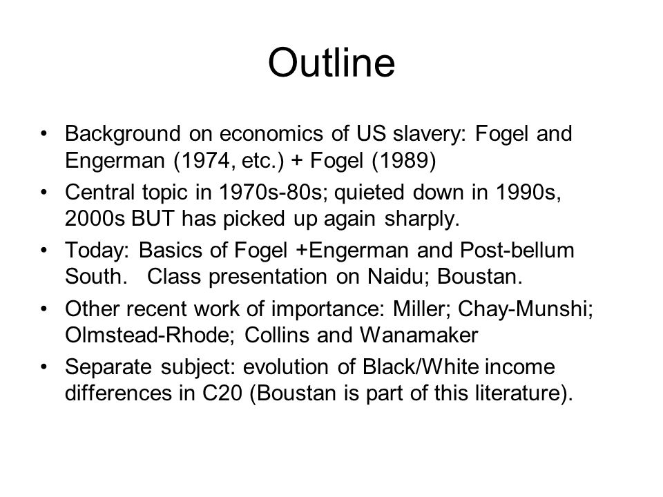 Outline Background on economics of US slavery: Fogel and Engerman (1974, etc.) + Fogel (1989) Central topic in 1970s-80s; quieted down in 1990s, 2000s BUT has picked up again sharply.