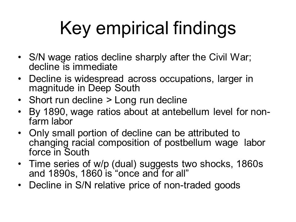 Key empirical findings S/N wage ratios decline sharply after the Civil War; decline is immediate Decline is widespread across occupations, larger in magnitude in Deep South Short run decline > Long run decline By 1890, wage ratios about at antebellum level for non- farm labor Only small portion of decline can be attributed to changing racial composition of postbellum wage labor force in South Time series of w/p (dual) suggests two shocks, 1860s and 1890s, 1860 is once and for all Decline in S/N relative price of non-traded goods