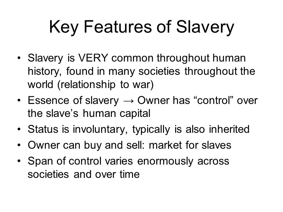 Key Features of Slavery Slavery is VERY common throughout human history, found in many societies throughout the world (relationship to war) Essence of slavery → Owner has control over the slave's human capital Status is involuntary, typically is also inherited Owner can buy and sell: market for slaves Span of control varies enormously across societies and over time