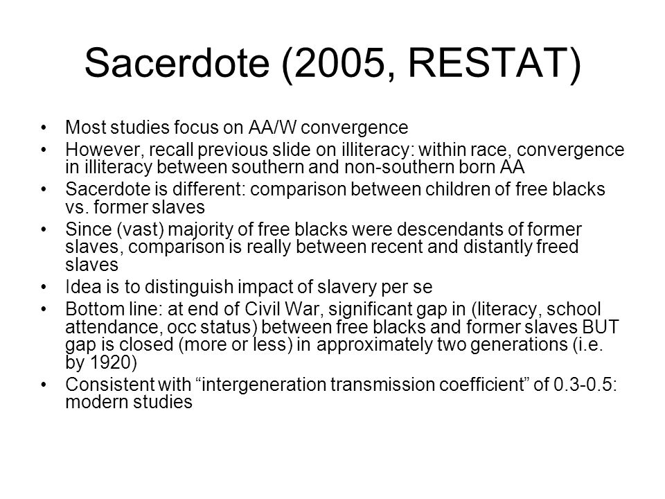 Sacerdote (2005, RESTAT) Most studies focus on AA/W convergence However, recall previous slide on illiteracy: within race, convergence in illiteracy between southern and non-southern born AA Sacerdote is different: comparison between children of free blacks vs.