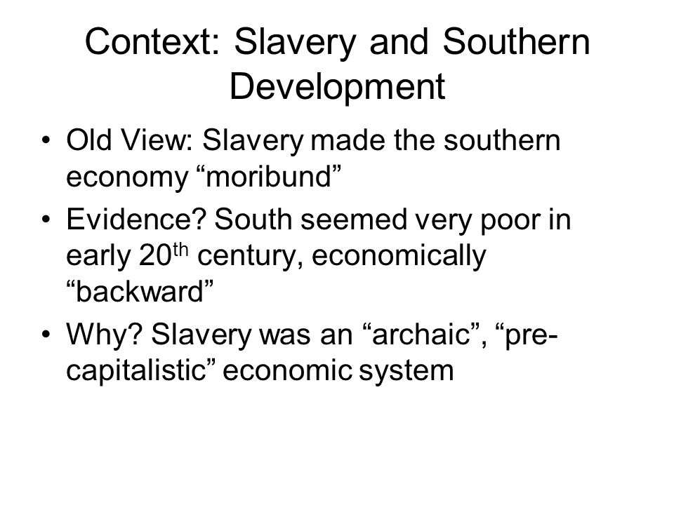 Context: Slavery and Southern Development Old View: Slavery made the southern economy moribund Evidence.
