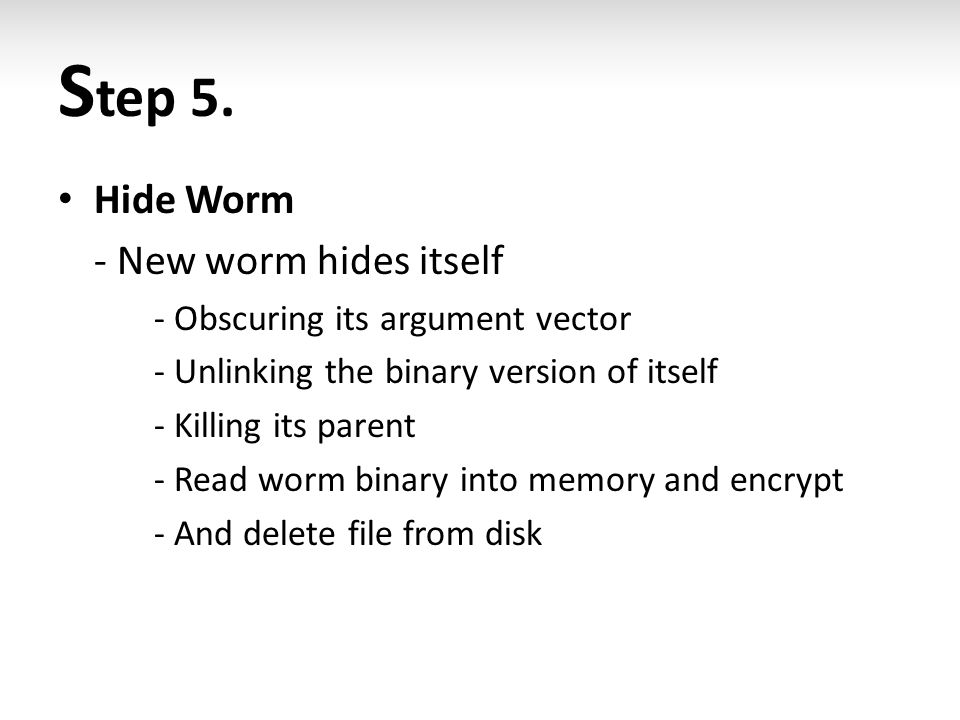 S tep 5. Hide Worm - New worm hides itself - Obscuring its argument vector - Unlinking the binary version of itself - Killing its parent - Read worm b