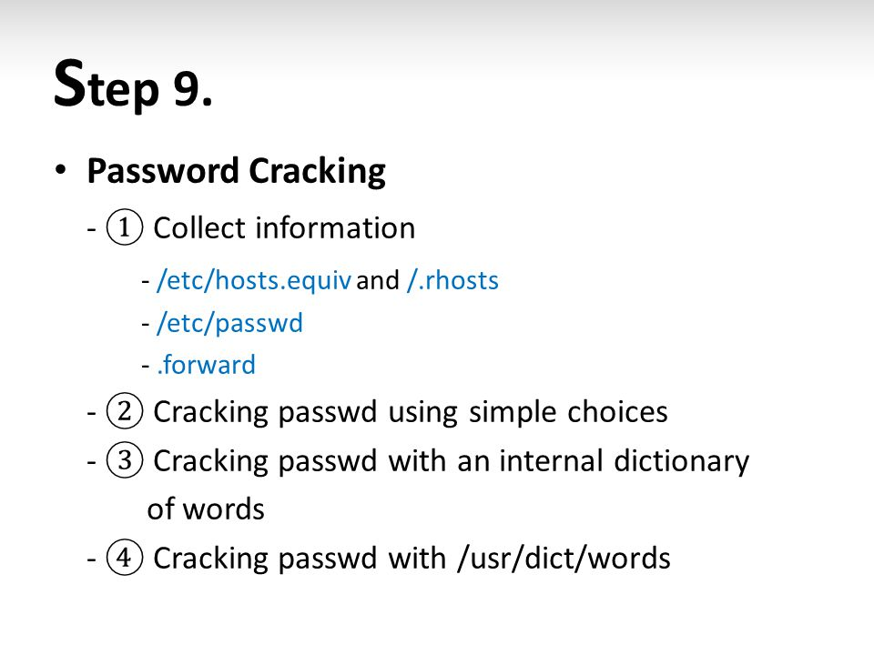 S tep 9. Password Cracking - ① Collect information - /etc/hosts.equiv and /.rhosts - /etc/passwd -.forward - ② Cracking passwd using simple choices -