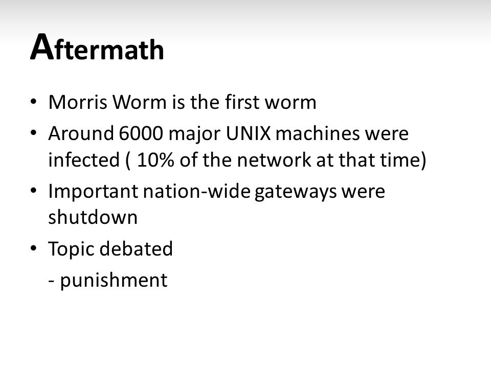 A ftermath Morris Worm is the first worm Around 6000 major UNIX machines were infected ( 10% of the network at that time) Important nation-wide gateways were shutdown Topic debated - punishment