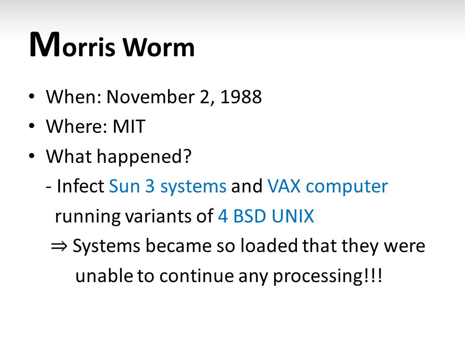 M orris Worm When: November 2, 1988 Where: MIT What happened? - Infect Sun 3 systems and VAX computer running variants of 4 BSD UNIX ⇒ Systems became