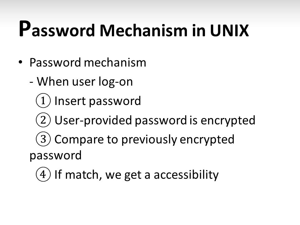P assword Mechanism in UNIX Password mechanism - When user log-on ① Insert password ② User-provided password is encrypted ③ Compare to previously encr