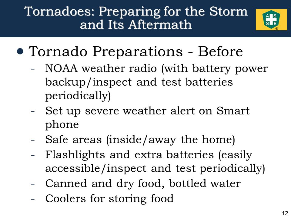 12 Tornadoes: Preparing for the Storm and Its Aftermath  Tornado Preparations - Before -NOAA weather radio (with battery power backup/inspect and test batteries periodically) -Set up severe weather alert on Smart phone -Safe areas (inside/away the home) -Flashlights and extra batteries (easily accessible/inspect and test periodically) -Canned and dry food, bottled water -Coolers for storing food
