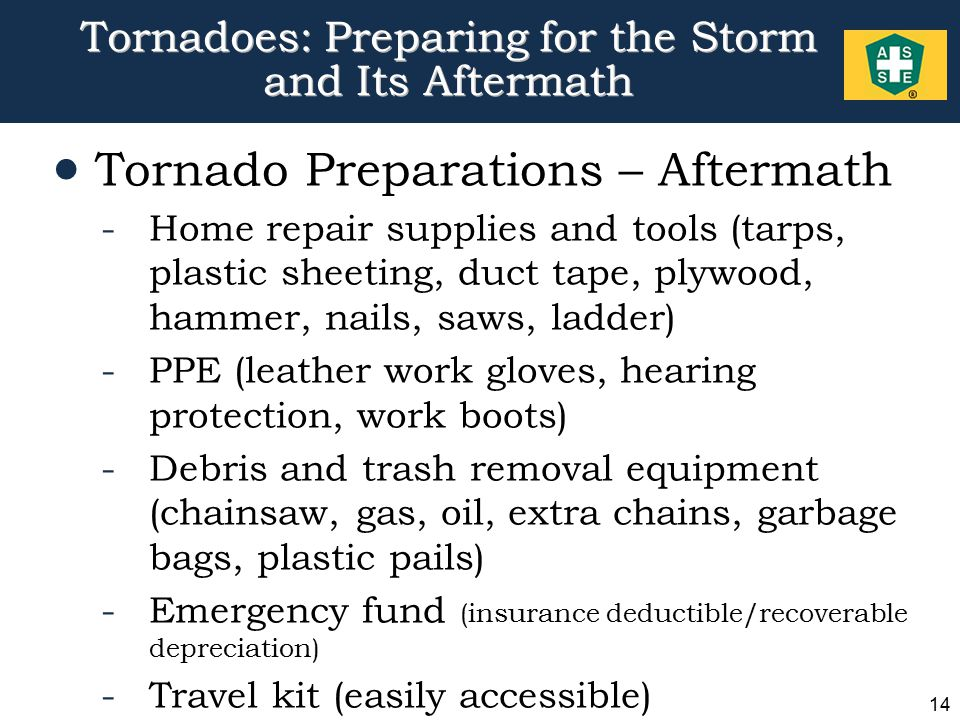 14 Tornadoes: Preparing for the Storm and Its Aftermath  Tornado Preparations – Aftermath -Home repair supplies and tools (tarps, plastic sheeting, duct tape, plywood, hammer, nails, saws, ladder) -PPE (leather work gloves, hearing protection, work boots) -Debris and trash removal equipment (chainsaw, gas, oil, extra chains, garbage bags, plastic pails) -Emergency fund (insurance deductible/recoverable depreciation) -Travel kit (easily accessible)