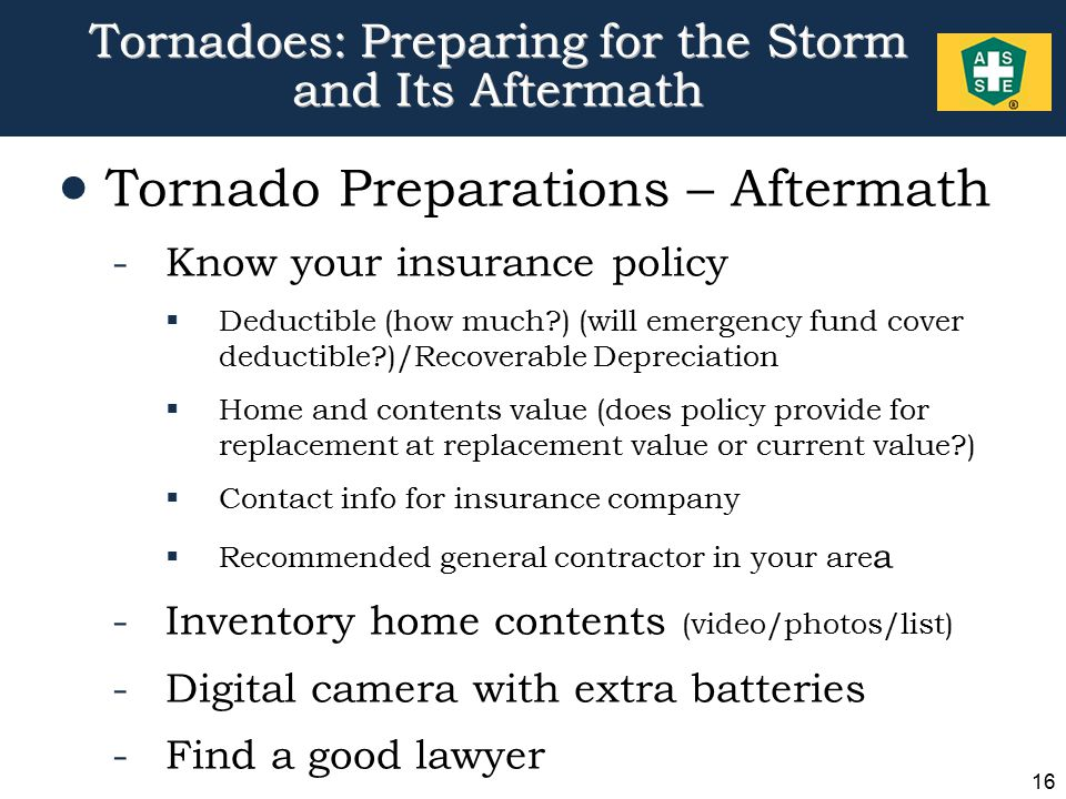 16 Tornadoes: Preparing for the Storm and Its Aftermath  Tornado Preparations – Aftermath -Know your insurance policy  Deductible (how much ) (will emergency fund cover deductible )/Recoverable Depreciation  Home and contents value (does policy provide for replacement at replacement value or current value )  Contact info for insurance company  Recommended general contractor in your are a -Inventory home contents (video/photos/list) -Digital camera with extra batteries -Find a good lawyer
