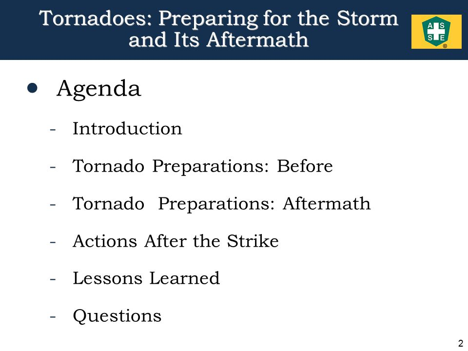 2 Tornadoes: Preparing for the Storm and Its Aftermath  Agenda -Introduction -Tornado Preparations: Before -Tornado Preparations: Aftermath -Actions After the Strike -Lessons Learned -Questions